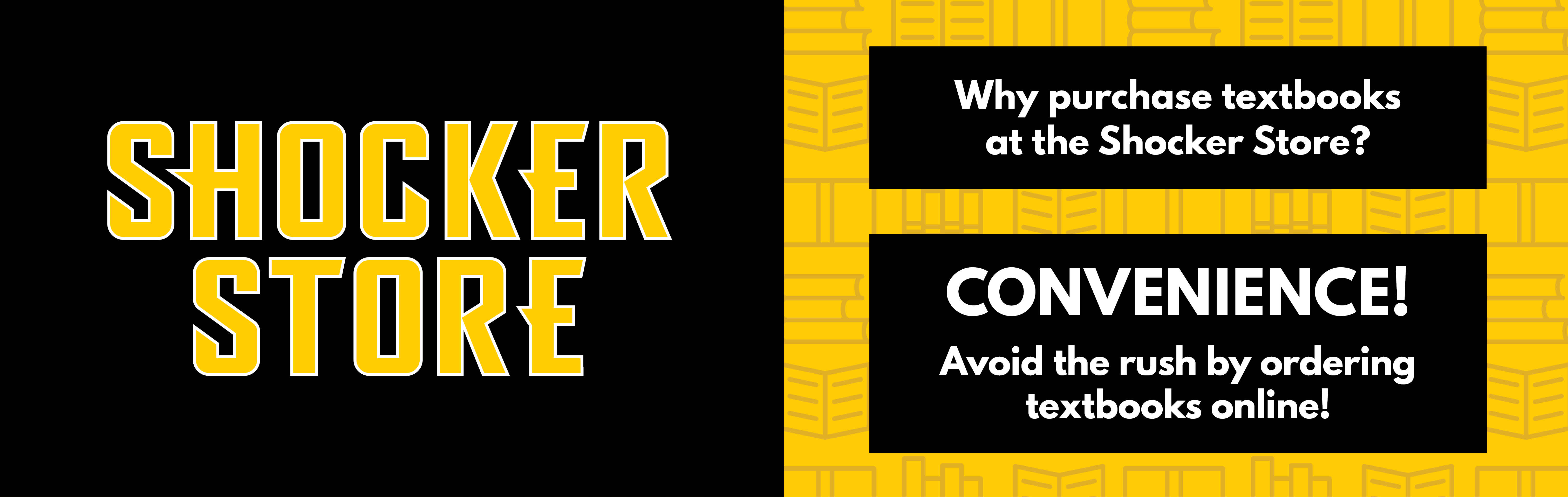 Why purchase textbooks at the Shocker Store? Convenience! Avoid the rush by ordering textbooks online.
