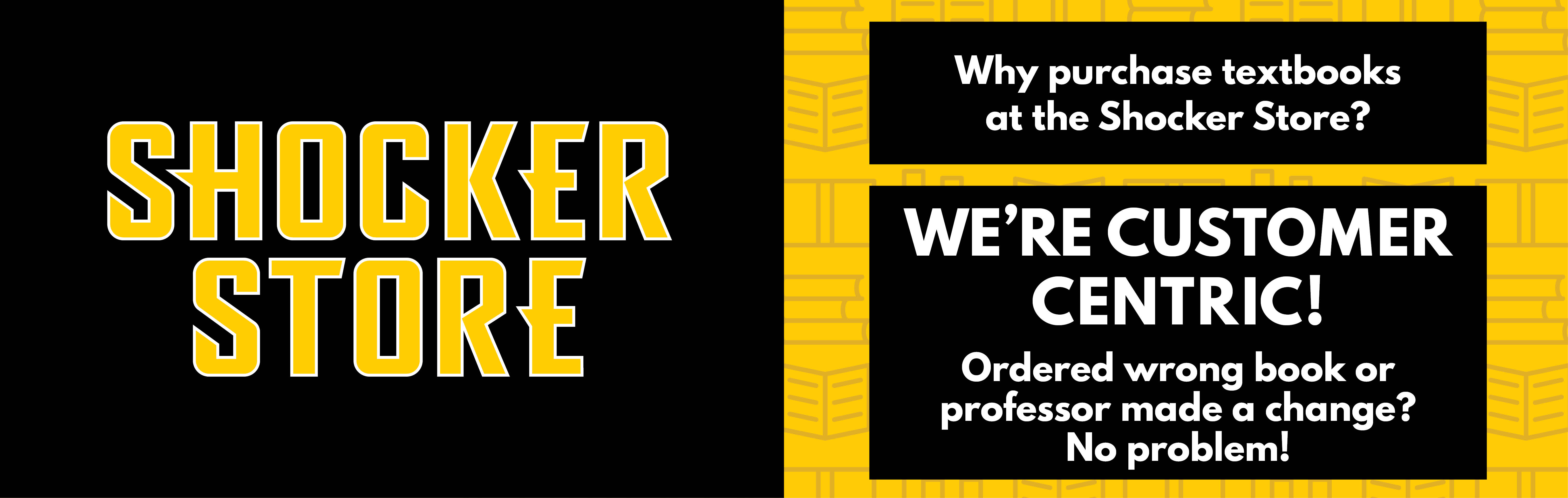Why purchase textbooks at the Shocker Store? We're customer centric! Ordered wrong book or professor made a change? No problem!